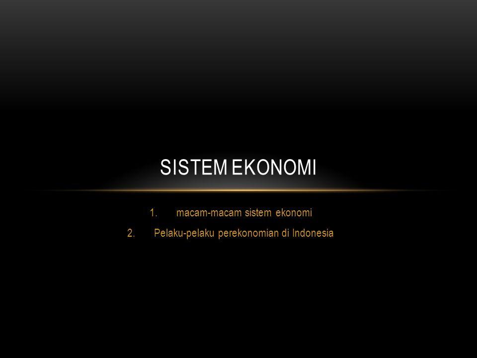 1.macam-macam sistem ekonomi 2.Pelaku-pelaku perekonomian di Indonesia SISTEM EKONOMI
