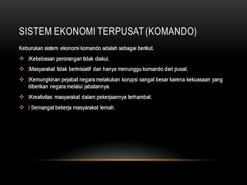 SISTEM EKONOMI TERPUSAT (KOMANDO) Keburukan sistem ekonomi komando adalah sebagai berikut.