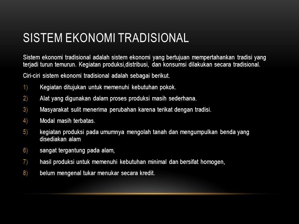 SISTEM EKONOMI TRADISIONAL Sistem ekonomi tradisional adalah sistem ekonomi yang bertujuan mempertahankan tradisi yang terjadi turun temurun.