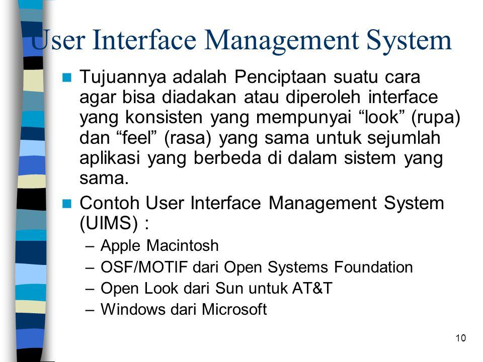 10 User Interface Management System Tujuannya adalah Penciptaan suatu cara agar bisa diadakan atau diperoleh interface yang konsisten yang mempunyai look (rupa) dan feel (rasa) yang sama untuk sejumlah aplikasi yang berbeda di dalam sistem yang sama.
