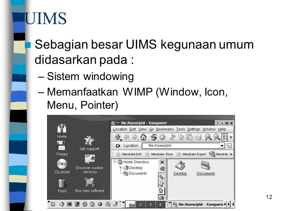 12 UIMS Sebagian besar UIMS kegunaan umum didasarkan pada : –Sistem windowing –Memanfaatkan WIMP (Window, Icon, Menu, Pointer)
