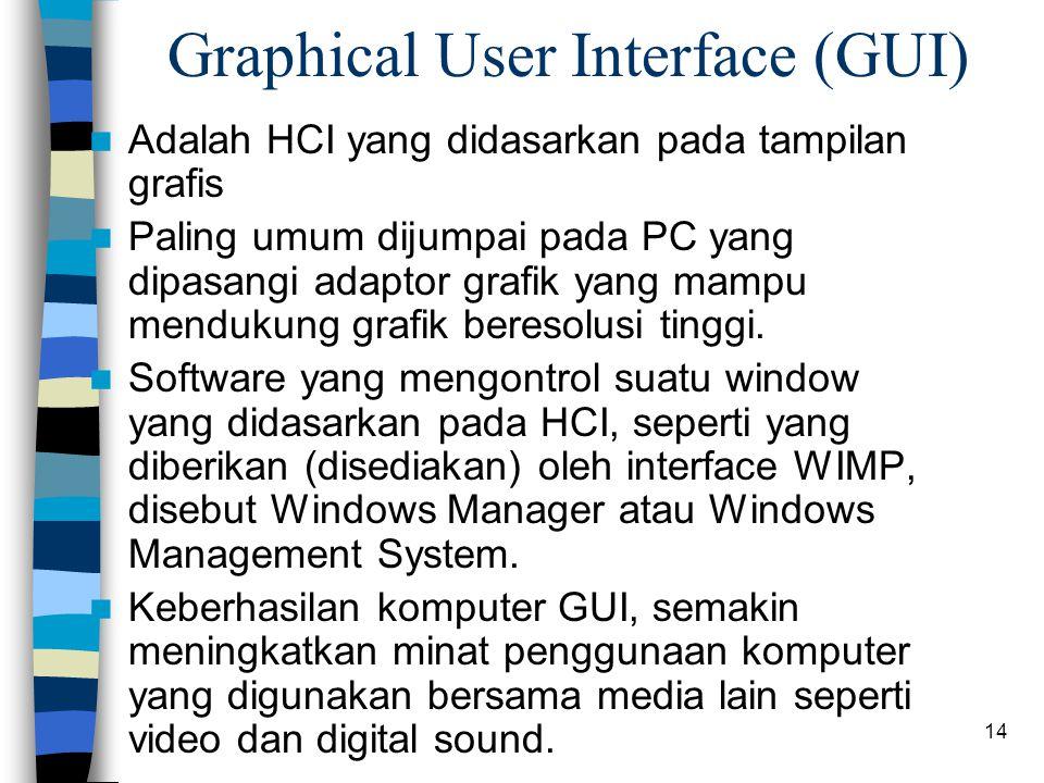 14 Graphical User Interface (GUI) Adalah HCI yang didasarkan pada tampilan grafis Paling umum dijumpai pada PC yang dipasangi adaptor grafik yang mampu mendukung grafik beresolusi tinggi.