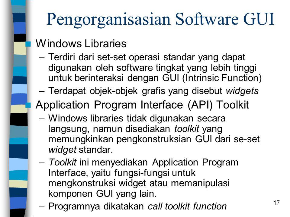 17 Pengorganisasian Software GUI Windows Libraries –Terdiri dari set-set operasi standar yang dapat digunakan oleh software tingkat yang lebih tinggi untuk berinteraksi dengan GUI (Intrinsic Function) –Terdapat objek-objek grafis yang disebut widgets Application Program Interface (API) Toolkit –Windows libraries tidak digunakan secara langsung, namun disediakan toolkit yang memungkinkan pengkonstruksian GUI dari se-set widget standar.