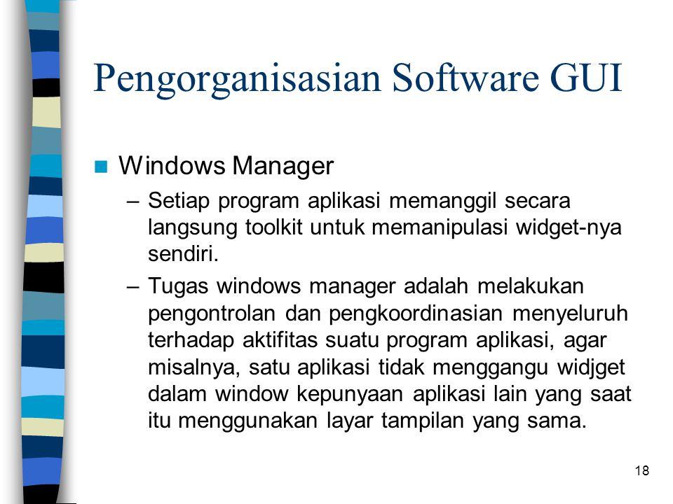 18 Pengorganisasian Software GUI Windows Manager –Setiap program aplikasi memanggil secara langsung toolkit untuk memanipulasi widget-nya sendiri.