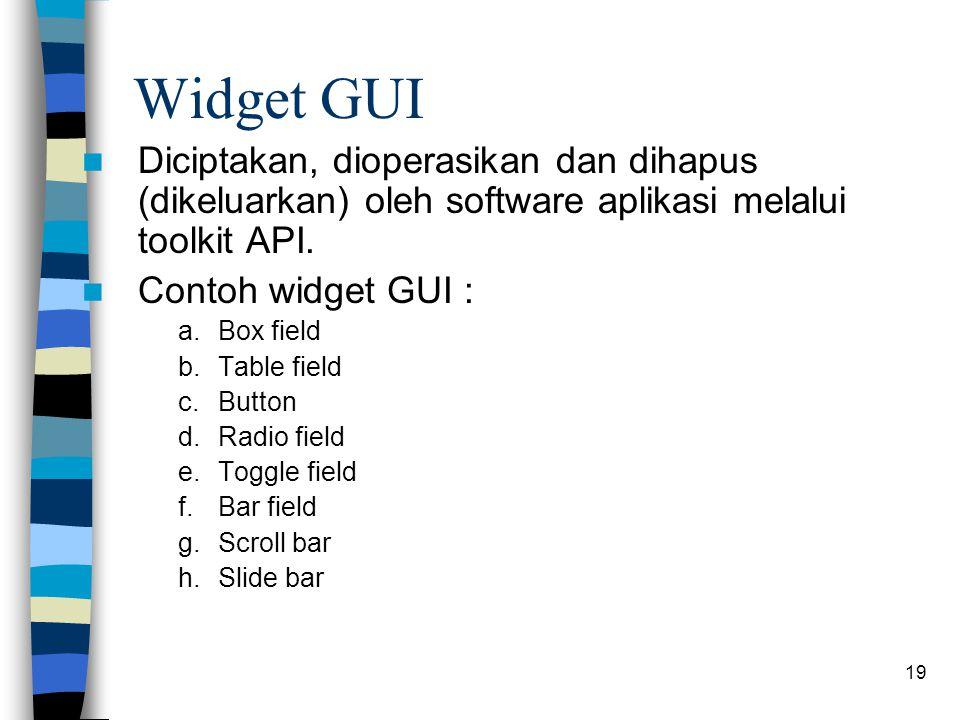 19 Widget GUI Diciptakan, dioperasikan dan dihapus (dikeluarkan) oleh software aplikasi melalui toolkit API. Contoh widget GUI : a.Box field b.Table f