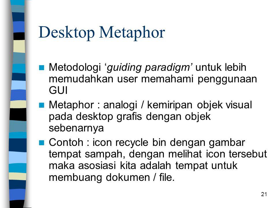 21 Desktop Metaphor Metodologi 'guiding paradigm' untuk lebih memudahkan user memahami penggunaan GUI Metaphor : analogi / kemiripan objek visual pada desktop grafis dengan objek sebenarnya Contoh : icon recycle bin dengan gambar tempat sampah, dengan melihat icon tersebut maka asosiasi kita adalah tempat untuk membuang dokumen / file.