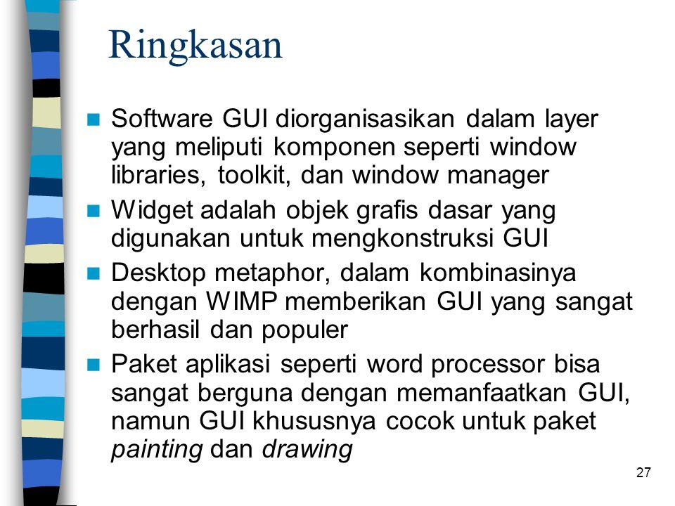 27 Ringkasan Software GUI diorganisasikan dalam layer yang meliputi komponen seperti window libraries, toolkit, dan window manager Widget adalah objek grafis dasar yang digunakan untuk mengkonstruksi GUI Desktop metaphor, dalam kombinasinya dengan WIMP memberikan GUI yang sangat berhasil dan populer Paket aplikasi seperti word processor bisa sangat berguna dengan memanfaatkan GUI, namun GUI khususnya cocok untuk paket painting dan drawing