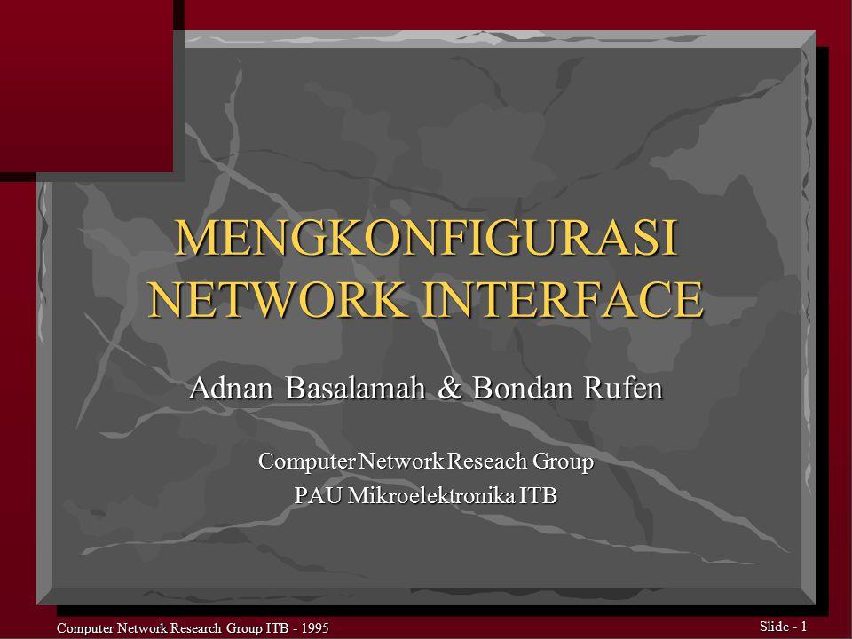 Computer Network Research Group ITB - 1995 Slide - 2 Fleksibilitas TCP/IP n Bisa Digunakan Pada Semua Jenis Interface n Tidak memerlukan Interface Default n Karakteristik tiap Interface Harus Didefinisikan Dengan Jelas