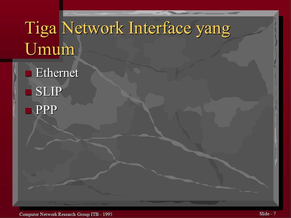 Computer Network Research Group ITB - 1995 Slide - 8 Mengkonfigurasi Interface Ethernet n Tentukan Dahulu –IP Address Interface Tersebut –Subnetmask –Alamat Broadcast n ifconfig ifc_name down n ifconfig ifc_name IP_add netmask mask broadcast bcast_add up