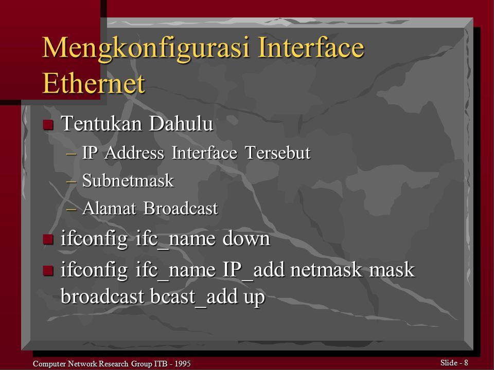 Computer Network Research Group ITB - 1995 Slide - 9 Contoh perintah ifconfig ed0 down n mendisable interface ed0 ifconfig ed0 167.205.22.114 netmask 255.255.255.0 broadcast 167.205.22.255 up n rekonfigurasi dan menjalankan interface
