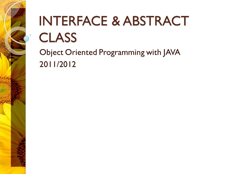 INTERFACE & ABSTRACT CLASS Object Oriented Programming with JAVA 2011/2012