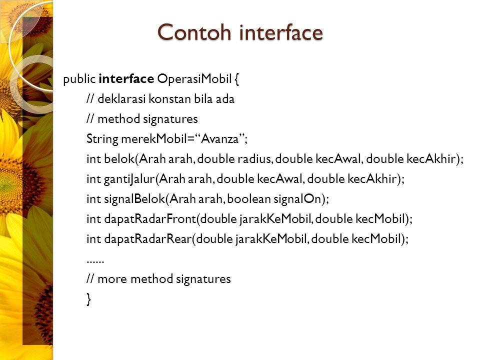 Contoh interface public interface OperasiMobil { // deklarasi konstan bila ada // method signatures String merekMobil= Avanza ; int belok(Arah arah, double radius, double kecAwal, double kecAkhir); int gantiJalur(Arah arah, double kecAwal, double kecAkhir); int signalBelok(Arah arah, boolean signalOn); int dapatRadarFront(double jarakKeMobil, double kecMobil); int dapatRadarRear(double jarakKeMobil, double kecMobil);......