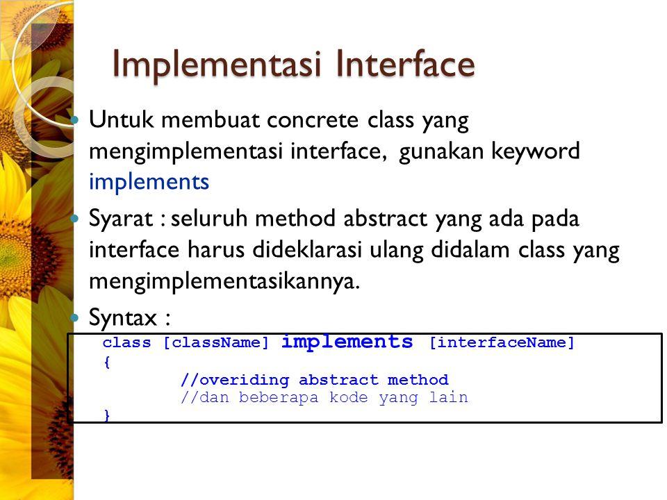 Implementasi Interface Untuk membuat concrete class yang mengimplementasi interface, gunakan keyword implements Syarat : seluruh method abstract yang ada pada interface harus dideklarasi ulang didalam class yang mengimplementasikannya.