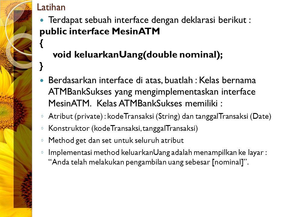 Latihan Terdapat sebuah interface dengan deklarasi berikut : public interface MesinATM { void keluarkanUang(double nominal); } Berdasarkan interface di atas, buatlah : Kelas bernama ATMBankSukses yang mengimplementaskan interface MesinATM.