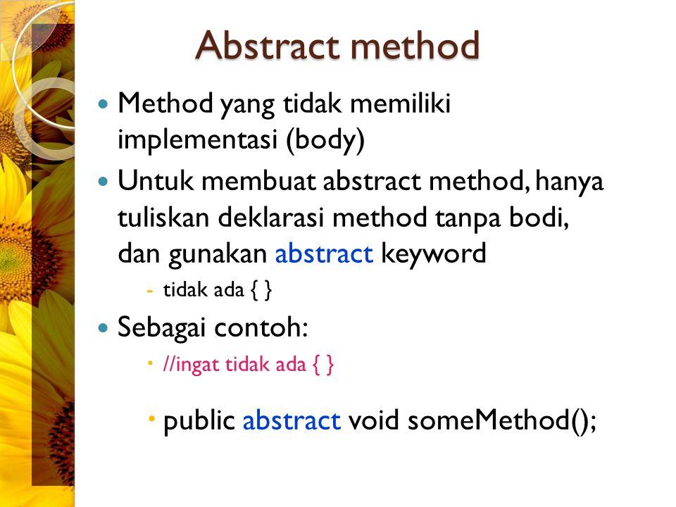 Method yang tidak memiliki implementasi (body) Untuk membuat abstract method, hanya tuliskan deklarasi method tanpa bodi, dan gunakan abstract keyword -tidak ada { } Sebagai contoh:  //ingat tidak ada { }  public abstract void someMethod(); Abstract method