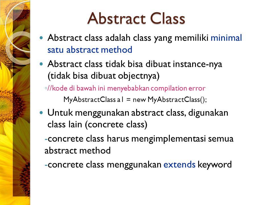 Abstract Class Abstract class adalah class yang memiliki minimal satu abstract method Abstract class tidak bisa dibuat instance-nya (tidak bisa dibuat objectnya) ◦ //kode di bawah ini menyebabkan compilation error MyAbstractClass a1 = new MyAbstractClass(); Untuk menggunakan abstract class, digunakan class lain (concrete class) -concrete class harus mengimplementasi semua abstract method -concrete class menggunakan extends keyword