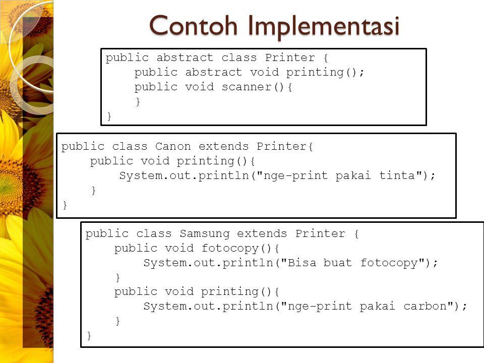 Contoh : Implementasi Interface public class Printer implements Facsimile{ boolean dialPhone (String number){ return true; } void getDocument(int nDoc){ } boolean sendDocument(int nDoc){ return true; } void closePhone(){ } } public interface Facsimile{ int dotPerInches = 90; boolean dialPhone (String number); void getDocument(int nDoc); boolean sendDocument(int nDoc); void closePhone(); }