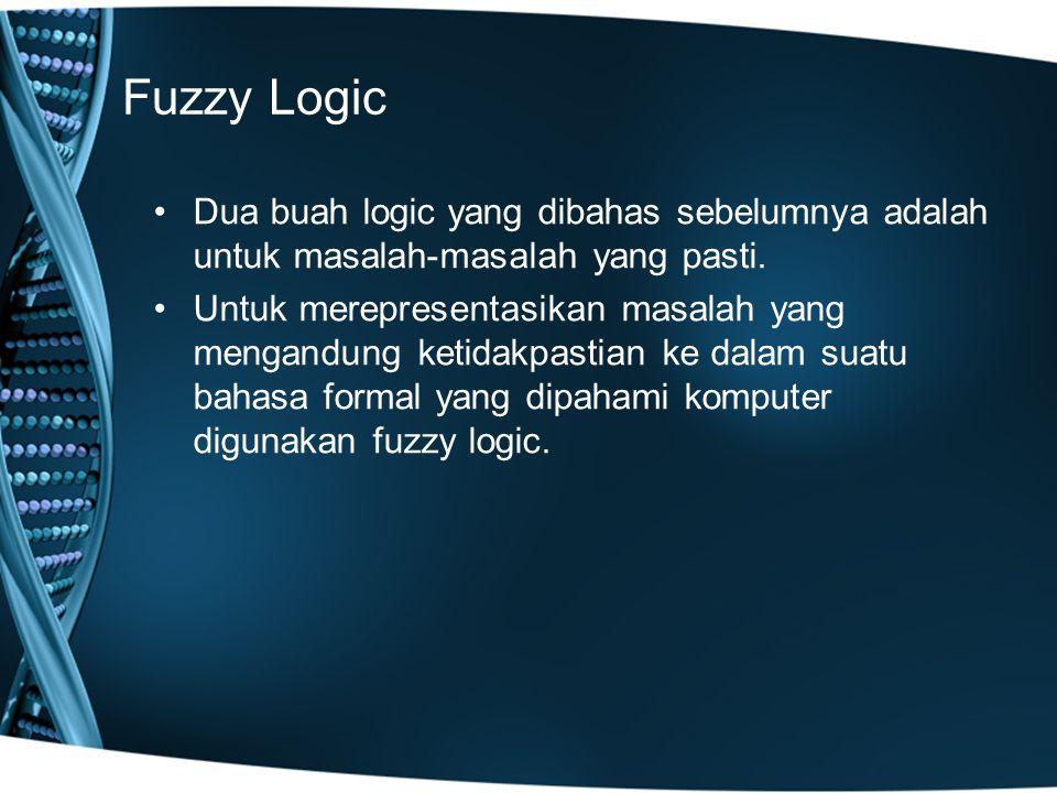 Fuzzy Logic Dua buah logic yang dibahas sebelumnya adalah untuk masalah-masalah yang pasti. Untuk merepresentasikan masalah yang mengandung ketidakpas