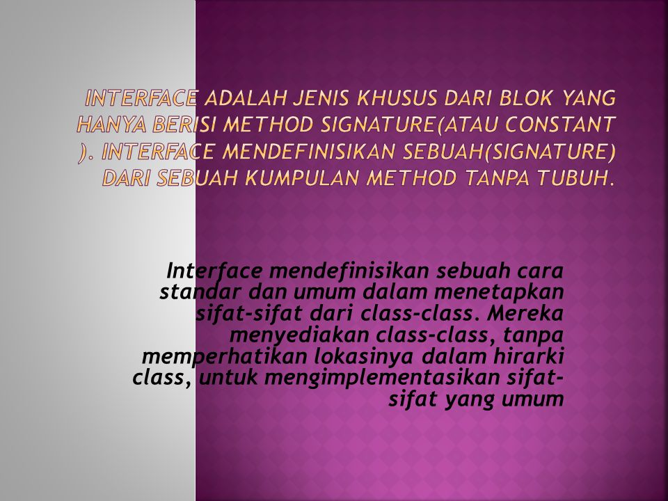 Interface mendefinisikan sebuah cara standar dan umum dalam menetapkan sifat-sifat dari class-class.