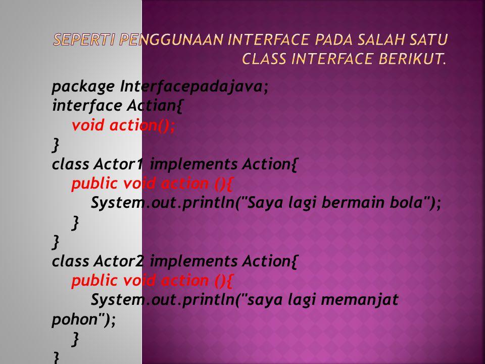 public class interfacepadajava { public static void main (String [] args){ Actor1 budianduk = new Actor1 (); Actor2 pepy = new Actor2 (); tryout (hasan); tryout (budi); } private static void tryout (Action actor){ actor.action(); } }