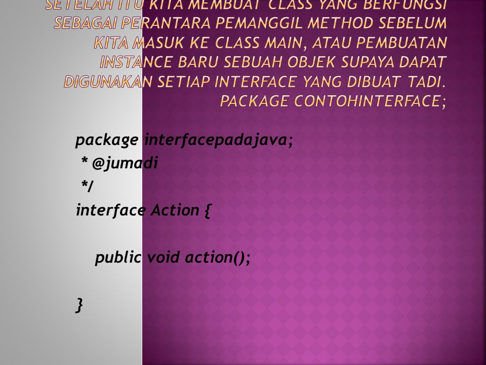 package interfacepadajava; * @jumadi */ interface Action { public void action(); }