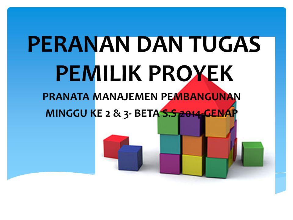 PERANAN DAN TUGAS PEMILIK PROYEK PRANATA MANAJEMEN PEMBANGUNAN MINGGU KE 2 & 3- BETA S.S 2014-GENAP