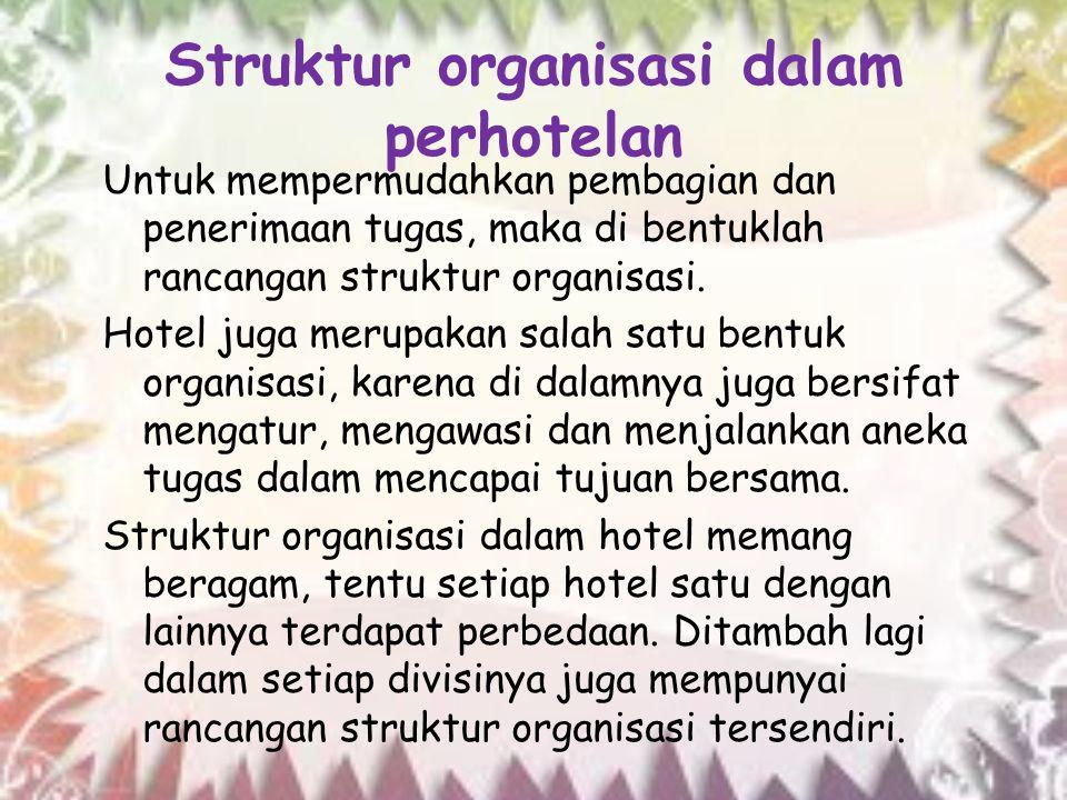 Struktur organisasi dalam perhotelan Untuk mempermudahkan pembagian dan penerimaan tugas, maka di bentuklah rancangan struktur organisasi. Hotel juga