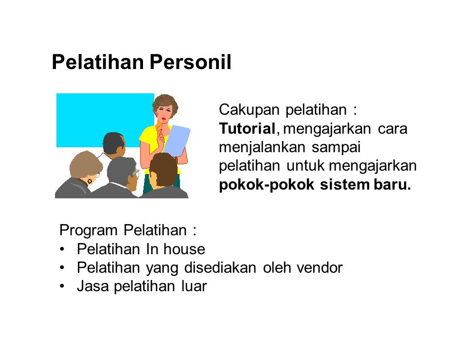 Pelatihan Personil Cakupan pelatihan : Tutorial, mengajarkan cara menjalankan sampai pelatihan untuk mengajarkan pokok-pokok sistem baru. Program Pela
