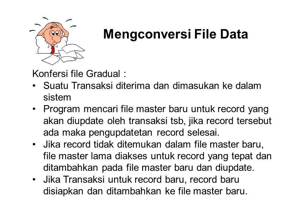 Mengconversi File Data Konfersi file Gradual : Suatu Transaksi diterima dan dimasukan ke dalam sistem Program mencari file master baru untuk record ya