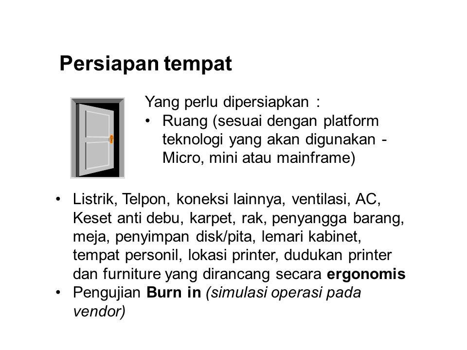 Persiapan tempat Yang perlu dipersiapkan : Ruang (sesuai dengan platform teknologi yang akan digunakan - Micro, mini atau mainframe) Listrik, Telpon,