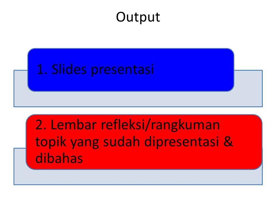 Output 1. Slides presentasi 2. Lembar refleksi/rangkuman topik yang sudah dipresentasi & dibahas
