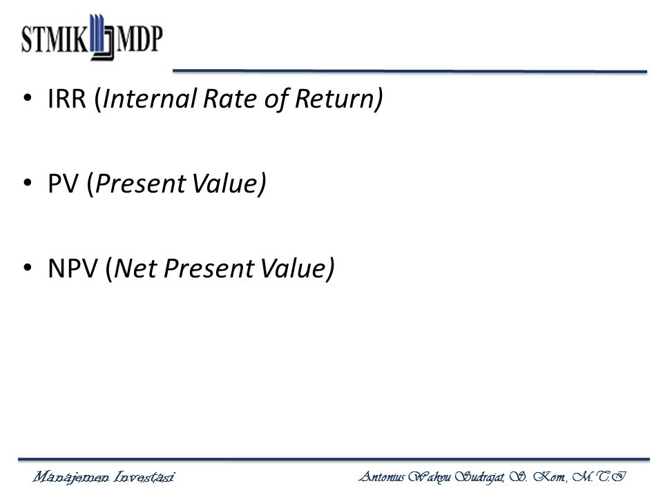 Manajemen Investasi Antonius Wahyu Sudrajat, S. Kom., M.T.I IRR (Internal Rate of Return) PV (Present Value) NPV (Net Present Value)