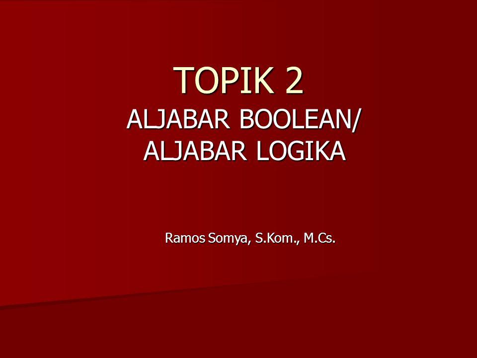 TOPIK 2 ALJABAR BOOLEAN/ ALJABAR LOGIKA Ramos Somya, S.Kom., M.Cs.