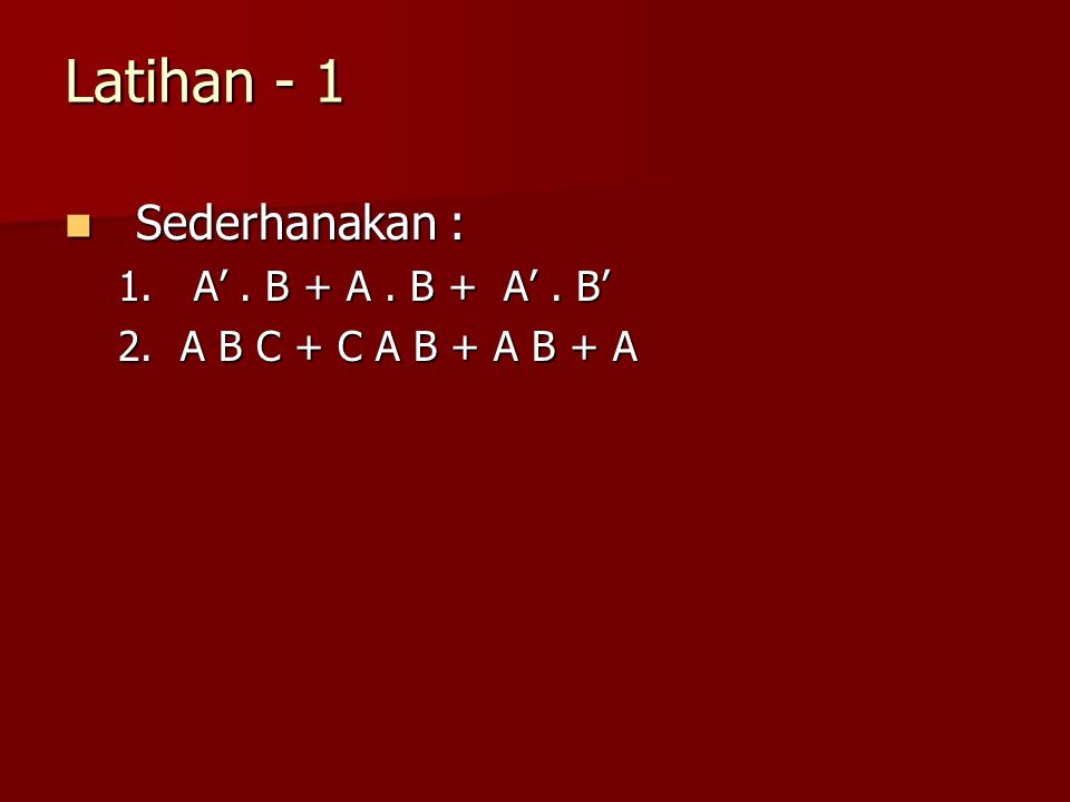 Latihan - 1 Sederhanakan : Sederhanakan : 1. A'. B + A. B + A'. B' 2.A B C + C A B + A B + A