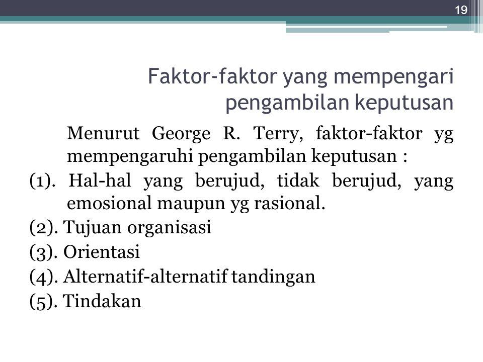 Faktor-faktor yang mempengari pengambilan keputusan Menurut George R. Terry, faktor-faktor yg mempengaruhi pengambilan keputusan : (1). Hal-hal yang b