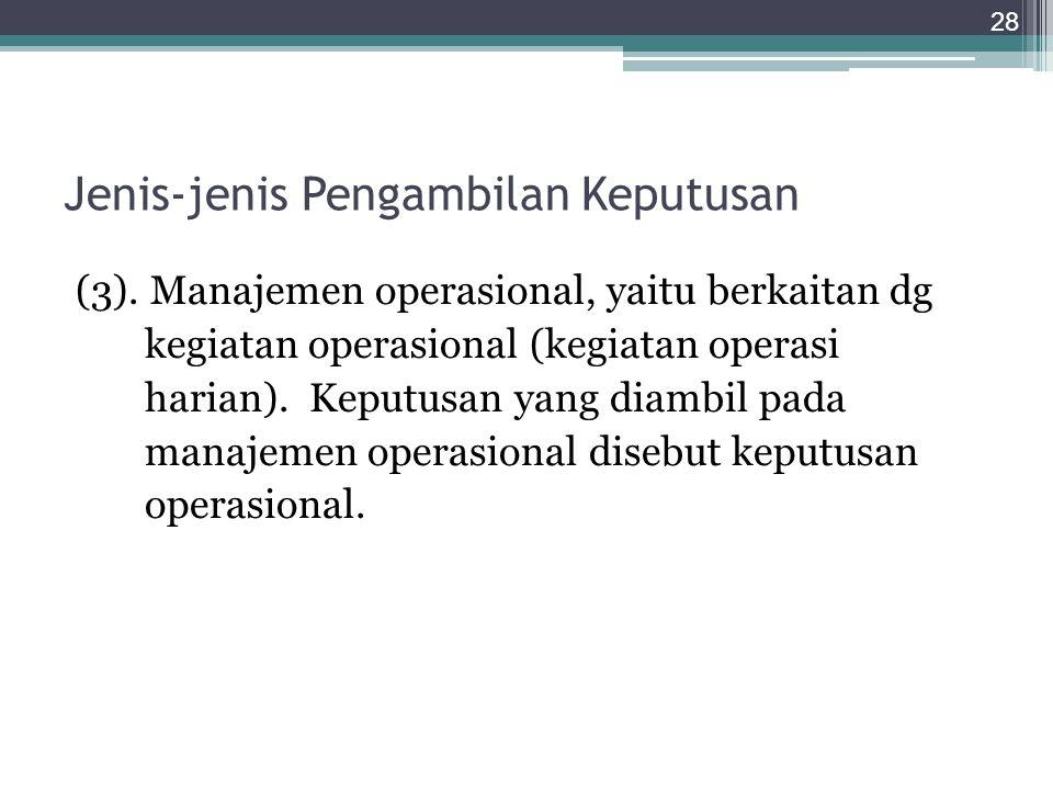 Jenis-jenis Pengambilan Keputusan (3). Manajemen operasional, yaitu berkaitan dg kegiatan operasional (kegiatan operasi harian). Keputusan yang diambi