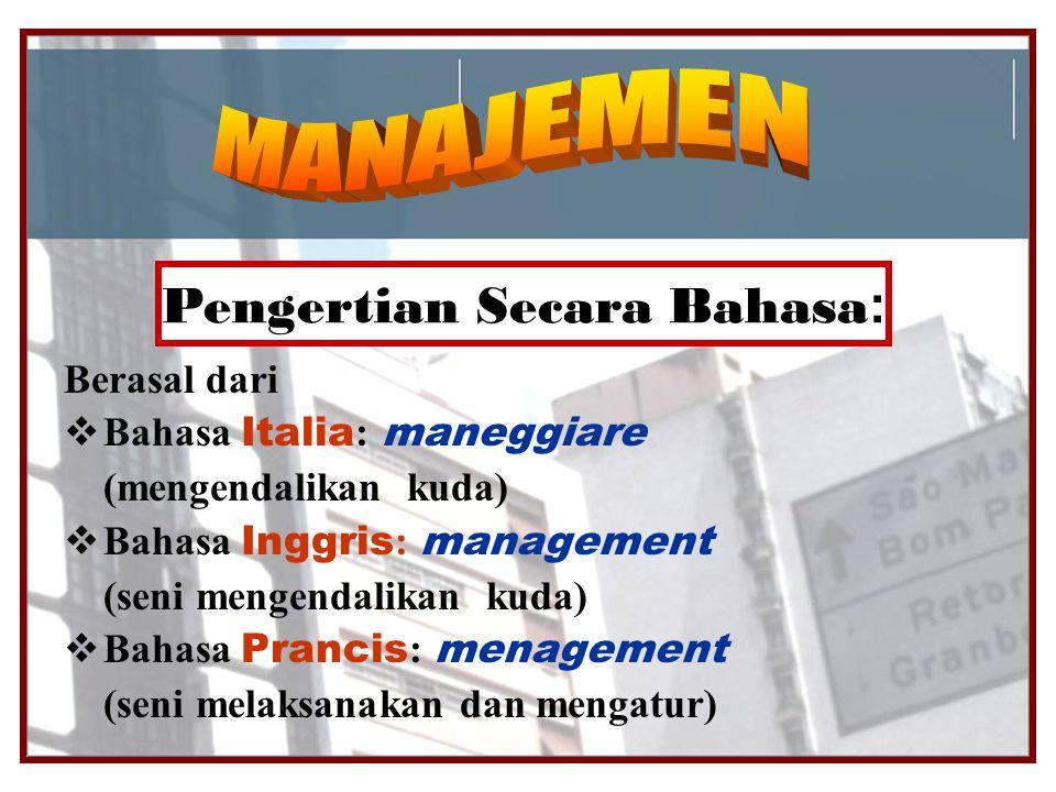 Pengertian Secara Bahasa : Berasal dari  Bahasa Italia : maneggiare (mengendalikan kuda)  Bahasa Inggris : management (seni mengendalikan kuda)  Ba
