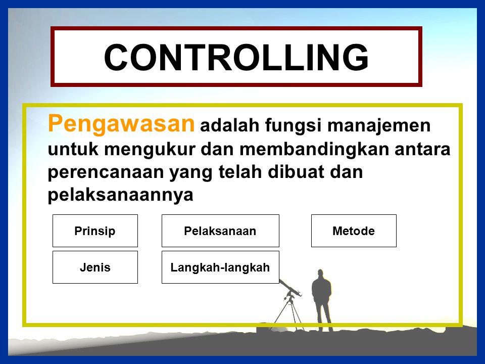 CONTROLLING Pengawasan adalah fungsi manajemen untuk mengukur dan membandingkan antara perencanaan yang telah dibuat dan pelaksanaannya Prinsip Jenis