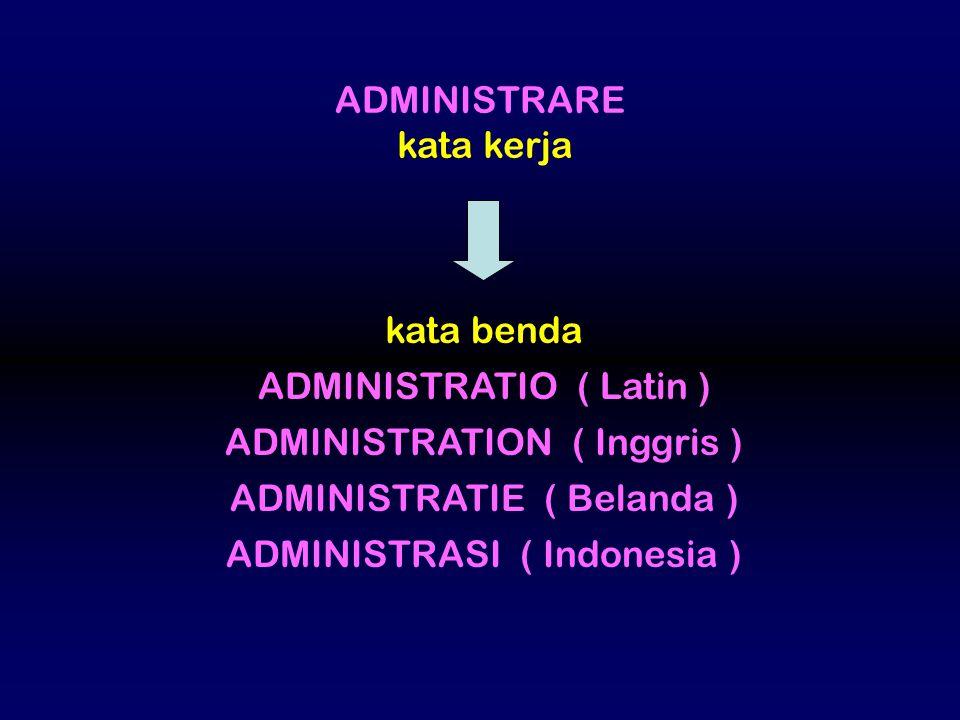 ADMINISTRARE kata kerja kata benda ADMINISTRATIO ( Latin ) ADMINISTRATION ( Inggris ) ADMINISTRATIE ( Belanda ) ADMINISTRASI ( Indonesia )
