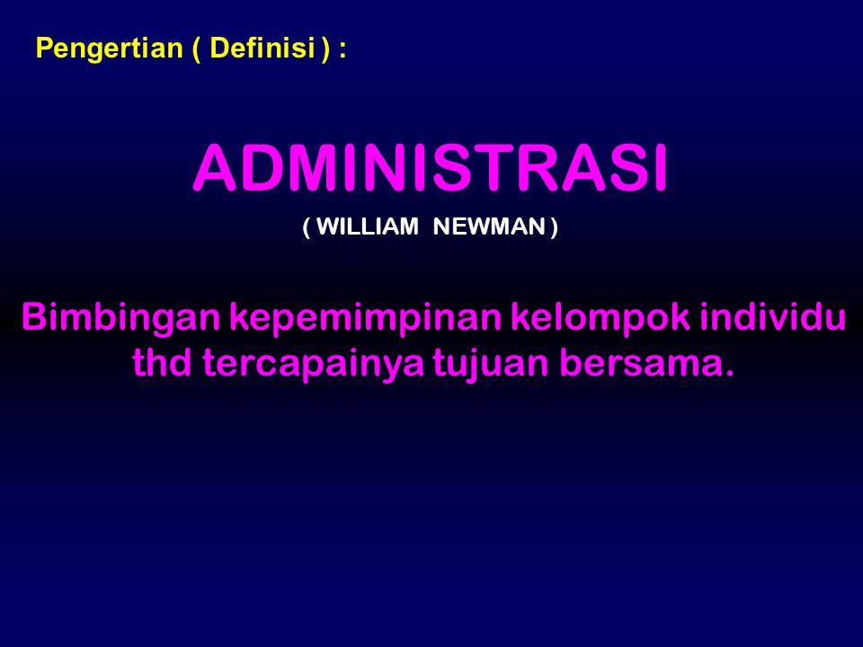 Pengertian ( Definisi ) : ADMINISTRASI ( WILLIAM NEWMAN ) Bimbingan kepemimpinan kelompok individu thd tercapainya tujuan bersama.