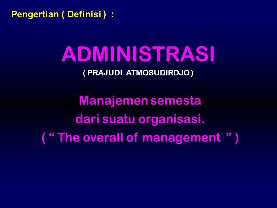 """Manajemen semesta dari suatu organisasi. ( """" The overall of management """" ) Pengertian ( Definisi ) : ADMINISTRASI ( PRAJUDI ATMOSUDIRDJO )"""