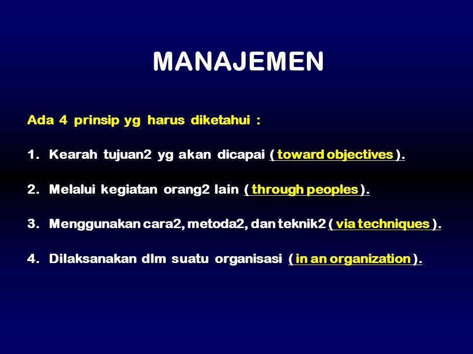 Ada 4 prinsip yg harus diketahui : 1. Kearah tujuan2 yg akan dicapai ( toward objectives ). 2. Melalui kegiatan orang2 lain ( through peoples ). 3. Me