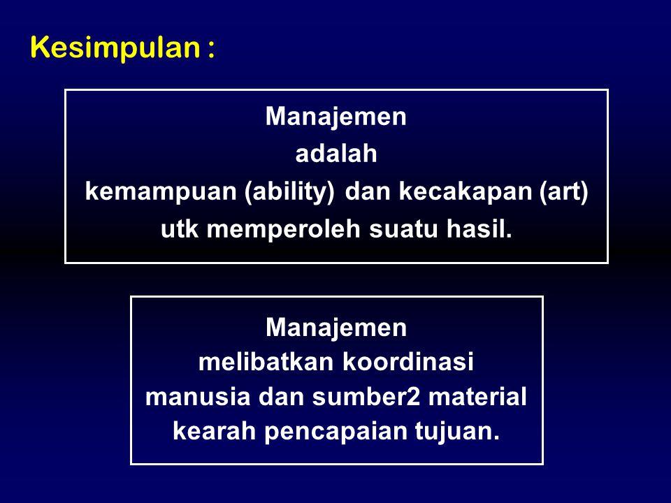 Manajemen melibatkan koordinasi manusia dan sumber2 material kearah pencapaian tujuan. Kesimpulan : Manajemen adalah kemampuan (ability) dan kecakapan