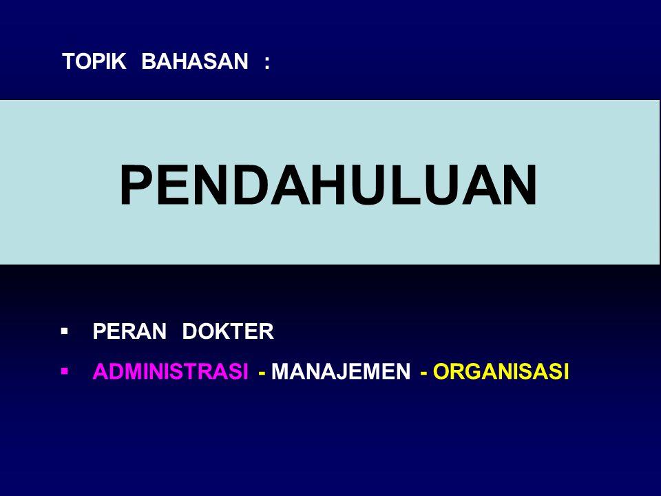 PENDAHULUAN  PERAN DOKTER  ADMINISTRASI - MANAJEMEN - ORGANISASI TOPIK BAHASAN :