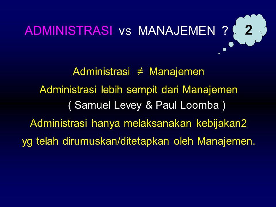 Administrasi ≠ Manajemen Administrasi lebih sempit dari Manajemen ( Samuel Levey & Paul Loomba ) Administrasi hanya melaksanakan kebijakan2 yg telah d