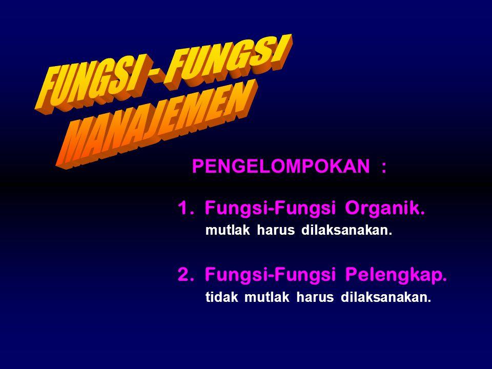 1. Fungsi-Fungsi Organik. mutlak harus dilaksanakan. 2. Fungsi-Fungsi Pelengkap. tidak mutlak harus dilaksanakan. PENGELOMPOKAN :