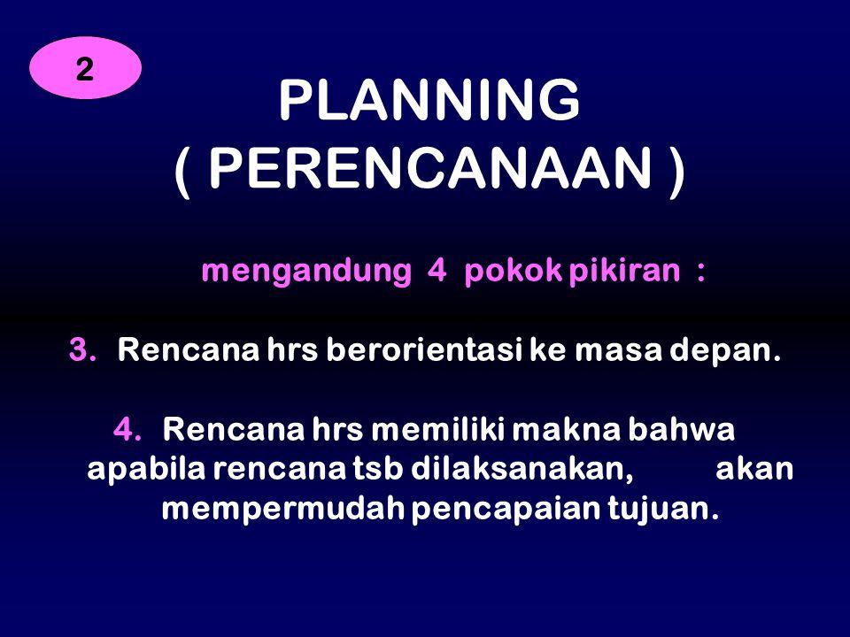 mengandung 4 pokok pikiran : 3. Rencana hrs berorientasi ke masa depan. 4. Rencana hrs memiliki makna bahwa apabila rencana tsb dilaksanakan, akan mem