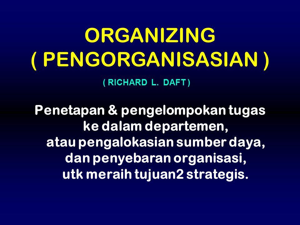 Penetapan & pengelompokan tugas ke dalam departemen, atau pengalokasian sumber daya, dan penyebaran organisasi, utk meraih tujuan2 strategis. ORGANIZI