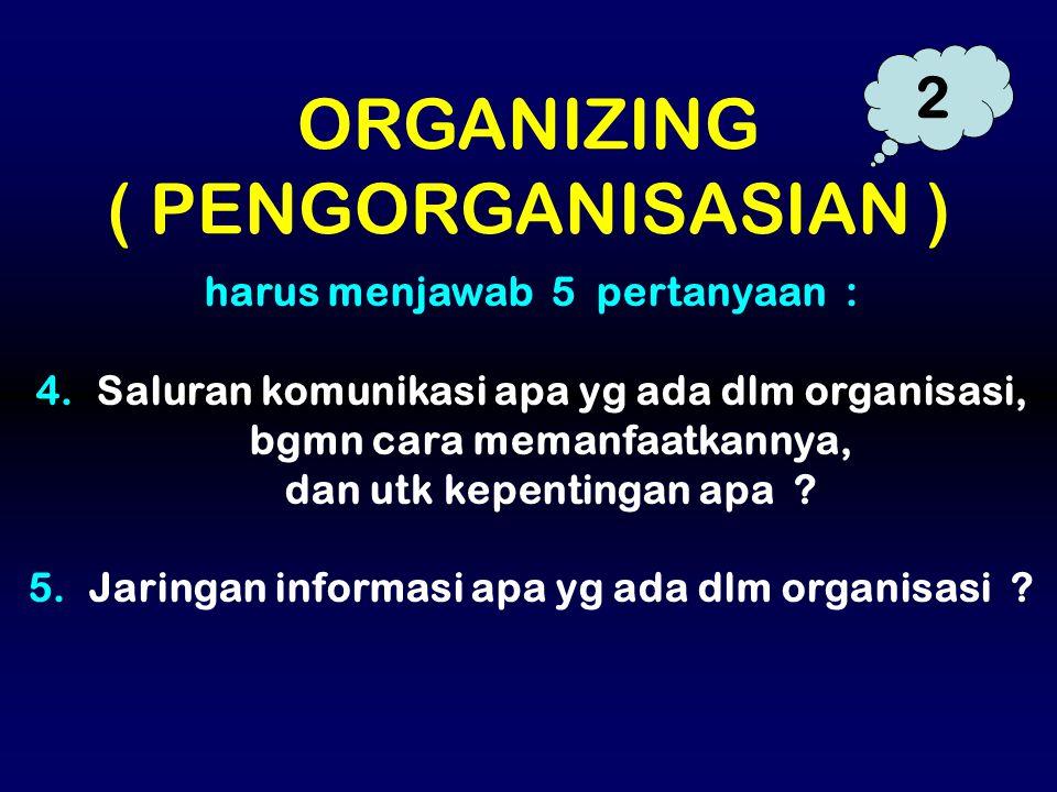 harus menjawab 5 pertanyaan : 4. Saluran komunikasi apa yg ada dlm organisasi, bgmn cara memanfaatkannya, dan utk kepentingan apa ? 5. Jaringan inform