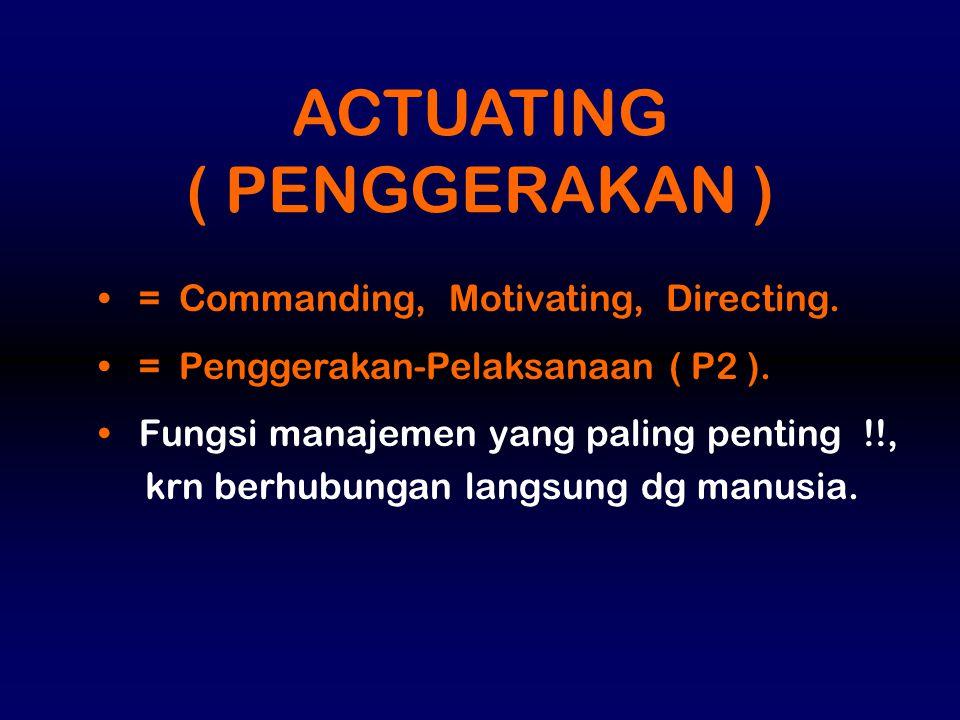 = Commanding, Motivating, Directing. = Penggerakan-Pelaksanaan ( P2 ). Fungsi manajemen yang paling penting !!, krn berhubungan langsung dg manusia. A